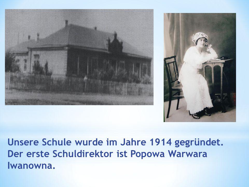 Unsere Schule wurde im Jahre 1914 gegründet. Der erste Schuldirektor ist Popowa Warwara Iwanowna.