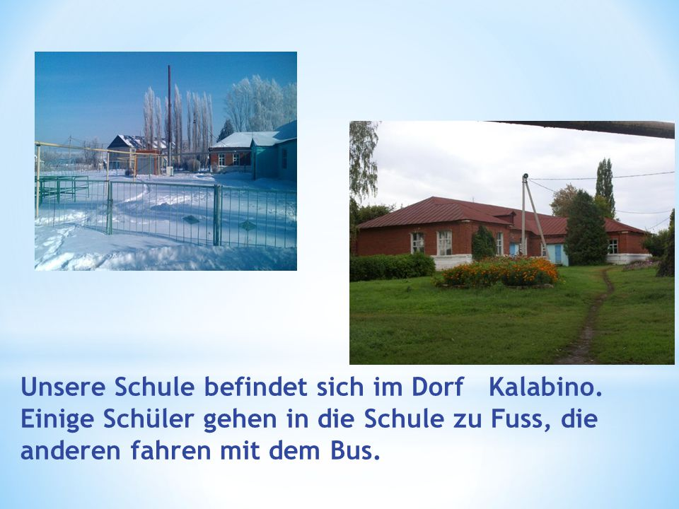 Unsere Schule befindet sich im Dorf Kalabino. Einige Schüler gehen in die Schule zu Fuss, die anderen fahren mit dem Bus.