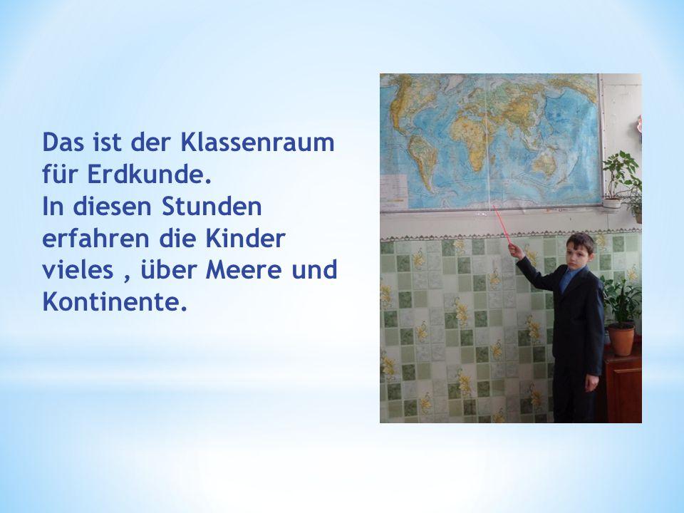 Das ist der Klassenraum für Erdkunde. In diesen Stunden erfahren die Kinder vieles, über Meere und Kontinente.
