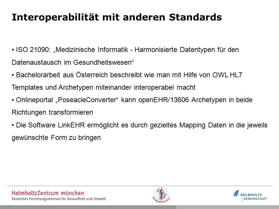 """Interoperabilität mit anderen Standards ISO 21090: """"Medizinische Informatik - Harmonisierte Datentypen für den Datenaustausch im Gesundheitswesen Bachelorarbeit aus Österreich beschreibt wie man mit Hilfe von OWL HL7 Templates und Archetypen miteinander interoperabel macht Onlineportal """"PoseacleConverter kann openEHR/13606 Archetypen in beide Richtungen transformieren Die Software LinkEHR ermöglicht es durch gezieltes Mapping Daten in die jeweils gewünschte Form zu bringen"""