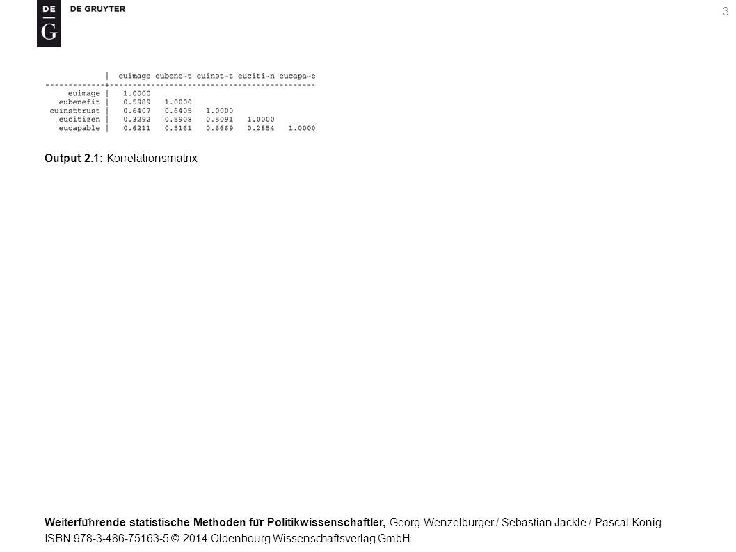 Weiterfu ̈ hrende statistische Methoden fu ̈ r Politikwissenschaftler, Georg Wenzelburger / Sebastian Jäckle / Pascal König ISBN 978-3-486-75163-5 © 2014 Oldenbourg Wissenschaftsverlag GmbH 3 Output 2.1: Korrelationsmatrix