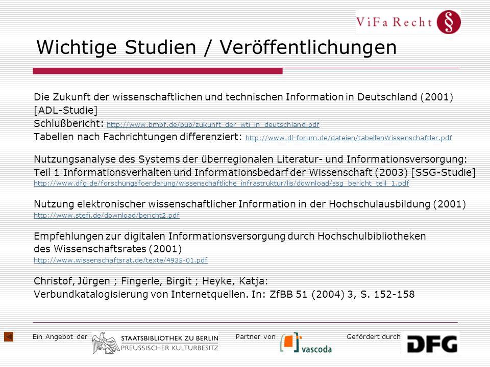 Ein Angebot derGefördert durchPartner von Wichtige Studien / Veröffentlichungen Die Zukunft der wissenschaftlichen und technischen Information in Deutschland (2001) [ADL-Studie] Schlußbericht: http://www.bmbf.de/pub/zukunft_der_wti_in_deutschland.pdf http://www.bmbf.de/pub/zukunft_der_wti_in_deutschland.pdf Tabellen nach Fachrichtungen differenziert: http://www.dl-forum.de/dateien/tabellenWissenschaftler.pdf http://www.dl-forum.de/dateien/tabellenWissenschaftler.pdf Nutzungsanalyse des Systems der überregionalen Literatur- und Informationsversorgung: Teil 1 Informationsverhalten und Informationsbedarf der Wissenschaft (2003) [SSG-Studie] http://www.dfg.de/forschungsfoerderung/wissenschaftliche_infrastruktur/lis/download/ssg_bericht_teil_1.pdf Nutzung elektronischer wissenschaftlicher Information in der Hochschulausbildung (2001) http://www.stefi.de/download/bericht2.pdf Empfehlungen zur digitalen Informationsversorgung durch Hochschulbibliotheken des Wissenschaftsrates (2001) http://www.wissenschaftsrat.de/texte/4935-01.pdf Christof, Jürgen ; Fingerle, Birgit ; Heyke, Katja: Verbundkatalogisierung von Internetquellen.