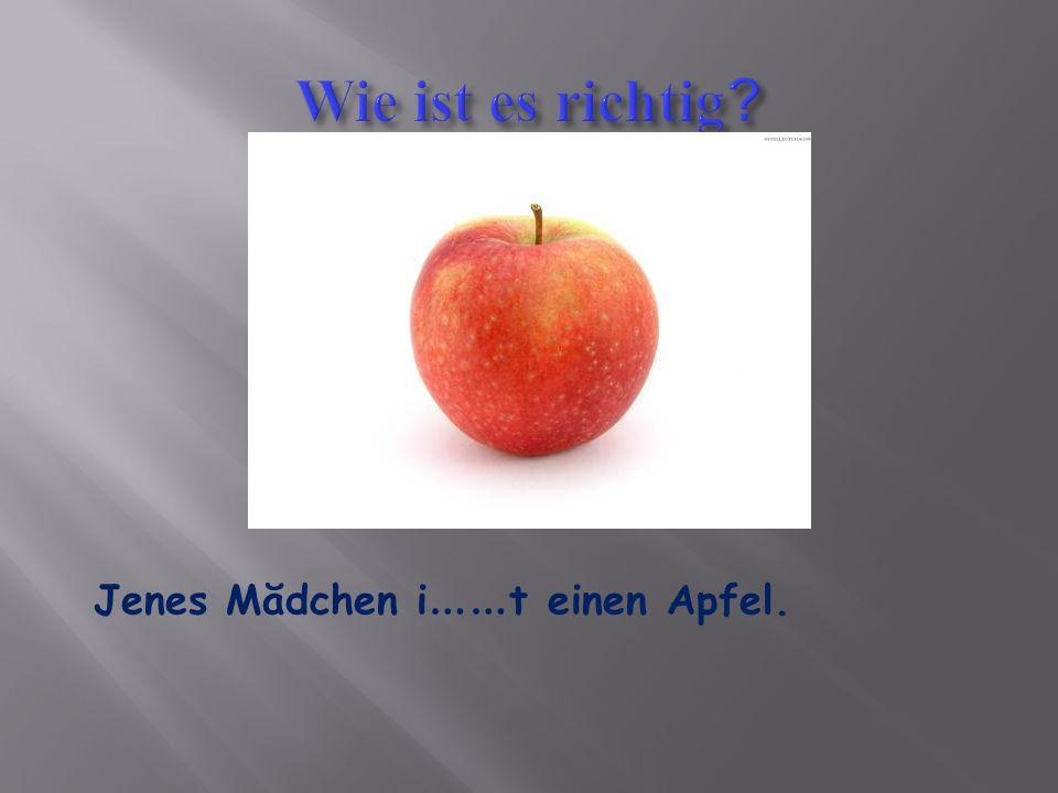 Jenes Mădchen i …… t einen Apfel.