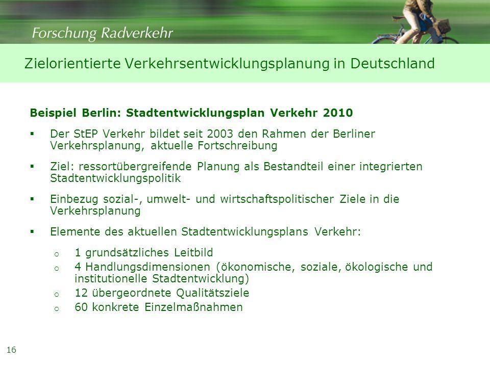 16 Beispiel Berlin: Stadtentwicklungsplan Verkehr 2010  Der StEP Verkehr bildet seit 2003 den Rahmen der Berliner Verkehrsplanung, aktuelle Fortschreibung  Ziel: ressortübergreifende Planung als Bestandteil einer integrierten Stadtentwicklungspolitik  Einbezug sozial-, umwelt- und wirtschaftspolitischer Ziele in die Verkehrsplanung  Elemente des aktuellen Stadtentwicklungsplans Verkehr: o 1 grundsätzliches Leitbild o 4 Handlungsdimensionen (ökonomische, soziale, ökologische und institutionelle Stadtentwicklung) o 12 übergeordnete Qualitätsziele o 60 konkrete Einzelmaßnahmen Zielorientierte Verkehrsentwicklungsplanung in Deutschland
