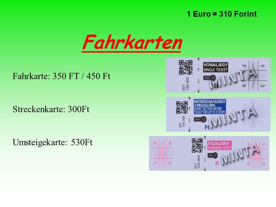 Fahrkarten 1 Euro = 310 Forint Fahrkarte: 350 FT / 450 Ft Streckenkarte: 300Ft Umsteigekarte: 530Ft