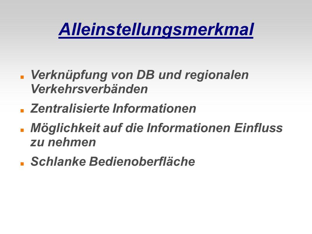 Alleinstellungsmerkmal Verknüpfung von DB und regionalen Verkehrsverbänden Zentralisierte Informationen Möglichkeit auf die Informationen Einfluss zu