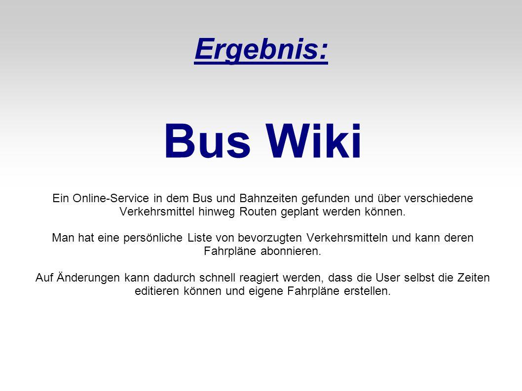 Ergebnis: Bus Wiki Ein Online-Service in dem Bus und Bahnzeiten gefunden und über verschiedene Verkehrsmittel hinweg Routen geplant werden können. Man