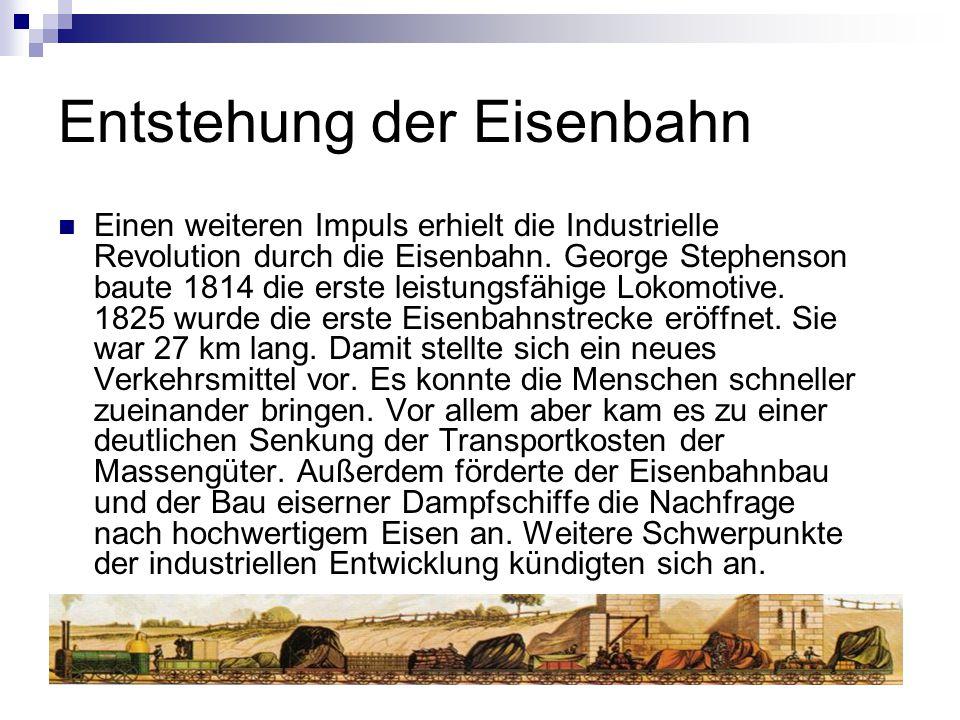 Entstehung der Eisenbahn Einen weiteren Impuls erhielt die Industrielle Revolution durch die Eisenbahn. George Stephenson baute 1814 die erste leistun