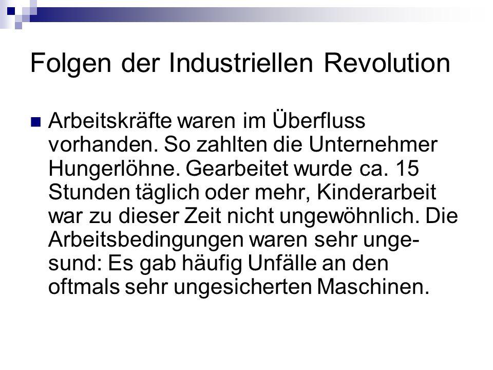 Folgen der Industriellen Revolution Arbeitskräfte waren im Überfluss vorhanden. So zahlten die Unternehmer Hungerlöhne. Gearbeitet wurde ca. 15 Stunde
