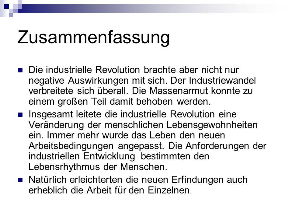 Zusammenfassung Die industrielle Revolution brachte aber nicht nur negative Auswirkungen mit sich. Der Industriewandel verbreitete sich überall. Die M