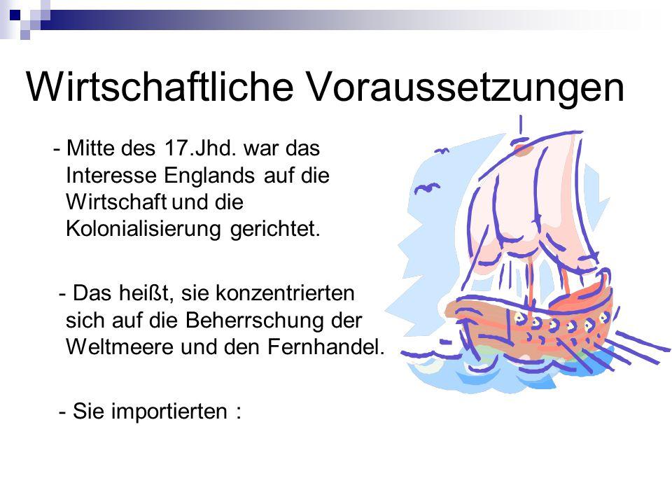 Wirtschaftliche Voraussetzungen - Mitte des 17.Jhd. war das Interesse Englands auf die Wirtschaft und die Kolonialisierung gerichtet. - Das heißt, sie