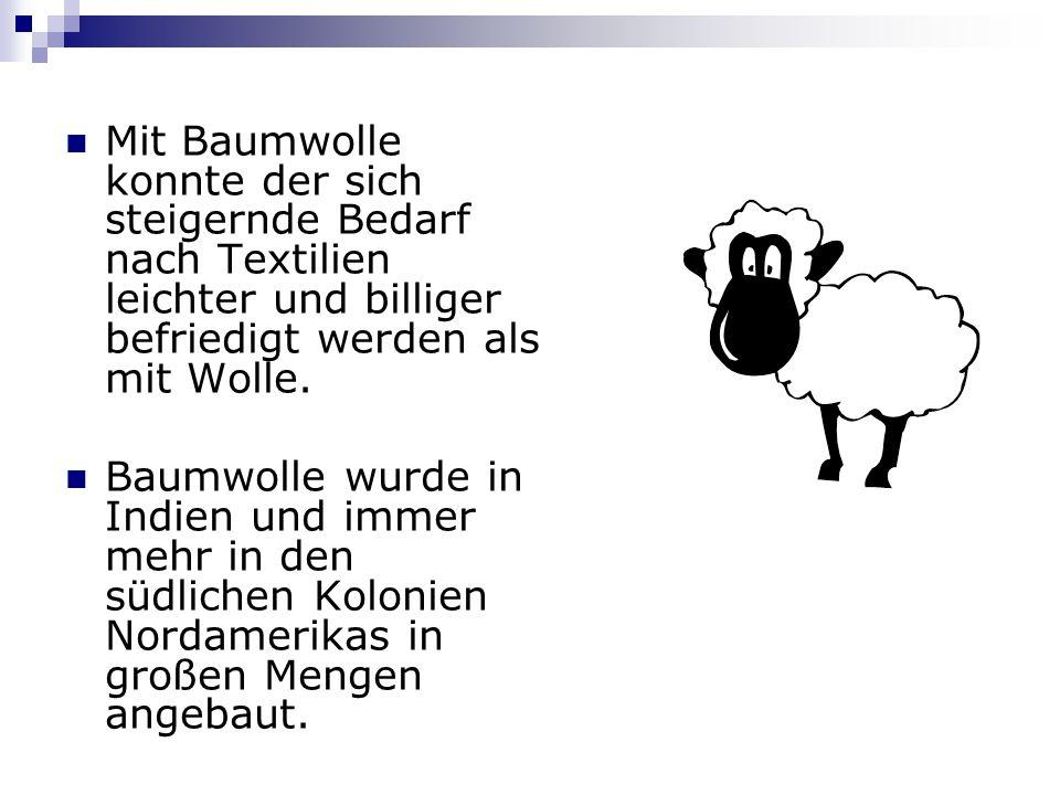 Mit Baumwolle konnte der sich steigernde Bedarf nach Textilien leichter und billiger befriedigt werden als mit Wolle. Baumwolle wurde in Indien und im