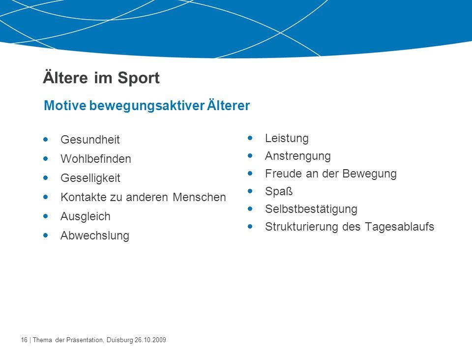 17   Thema der Präsentation, Duisburg 26.10.2009 Ältere im Sport/Sportverein Die Sportvereine müssen auf die Älteren zukommen und auf ihre Motive und Bedürfnisse eingehen, wenn sie Erfolg haben wollen.