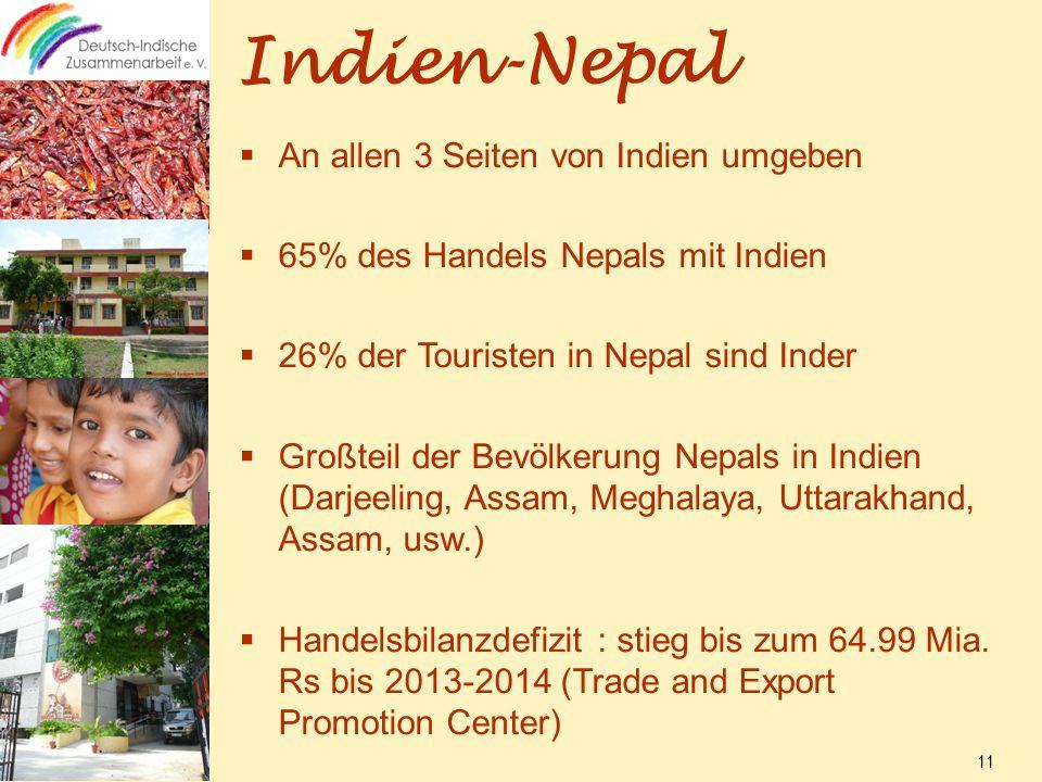 Indien-Nepal  An allen 3 Seiten von Indien umgeben  65% des Handels Nepals mit Indien  26% der Touristen in Nepal sind Inder  Großteil der Bevölkerung Nepals in Indien (Darjeeling, Assam, Meghalaya, Uttarakhand, Assam, usw.)  Handelsbilanzdefizit : stieg bis zum 64.99 Mia.