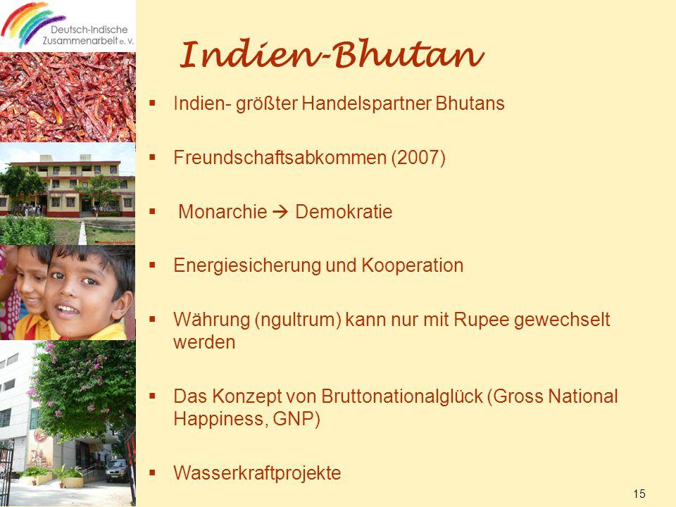 Indien-Bhutan  Indien- größter Handelspartner Bhutans  Freundschaftsabkommen (2007)  Monarchie  Demokratie  Energiesicherung und Kooperation  Währung (ngultrum) kann nur mit Rupee gewechselt werden  Das Konzept von Bruttonationalglück (Gross National Happiness, GNP)  Wasserkraftprojekte 15