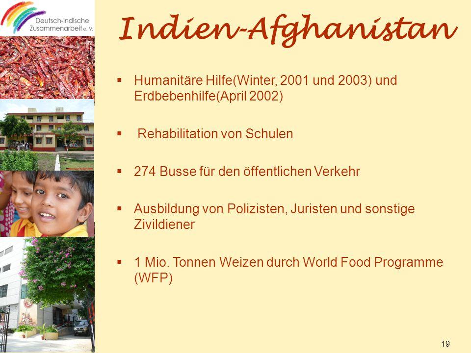 Indien-Afghanistan  Humanitäre Hilfe(Winter, 2001 und 2003) und Erdbebenhilfe(April 2002)  Rehabilitation von Schulen  274 Busse für den öffentlichen Verkehr  Ausbildung von Polizisten, Juristen und sonstige Zivildiener  1 Mio.