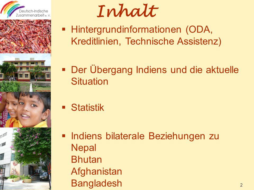Inhalt  Hintergrundinformationen (ODA, Kreditlinien, Technische Assistenz)  Der Übergang Indiens und die aktuelle Situation  Statistik  Indiens bilaterale Beziehungen zu Nepal Bhutan Afghanistan Bangladesh 2