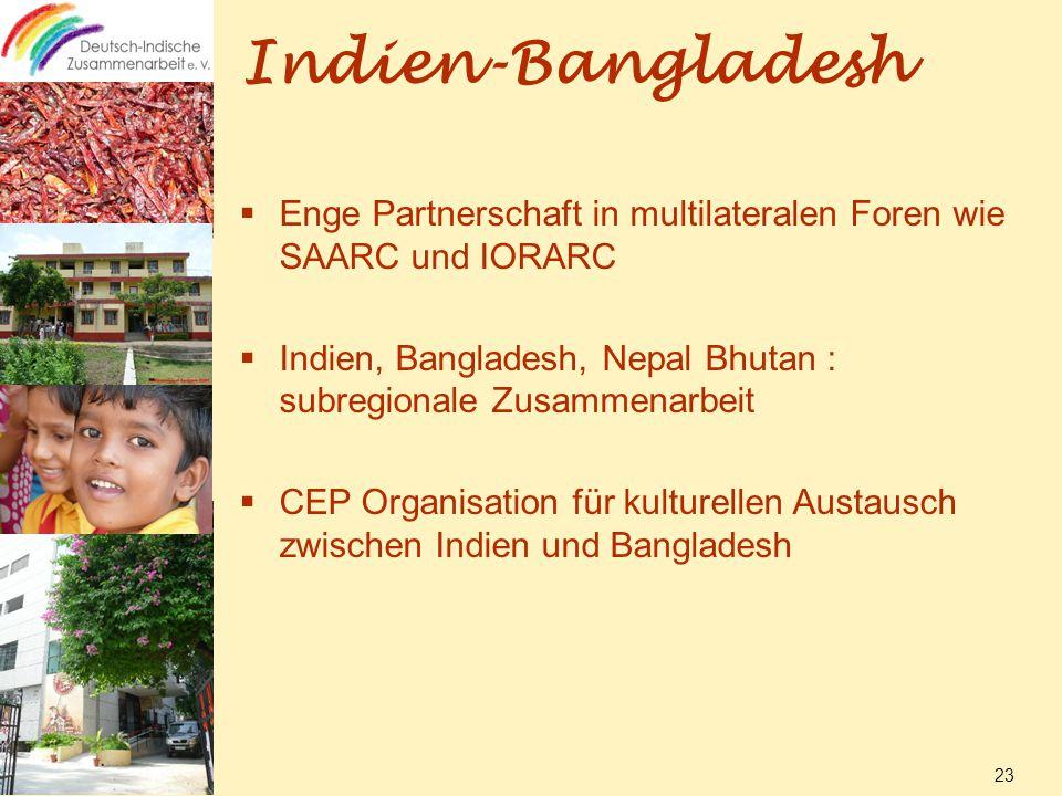 Indien-Bangladesh  Enge Partnerschaft in multilateralen Foren wie SAARC und IORARC  Indien, Bangladesh, Nepal Bhutan : subregionale Zusammenarbeit  CEP Organisation für kulturellen Austausch zwischen Indien und Bangladesh 23