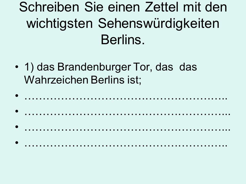 Schreiben Sie einen Zettel mit den wichtigsten Sehenswürdigkeiten Berlins. 1) das Brandenburger Tor, das das Wahrzeichen Berlins ist; …………………………………………