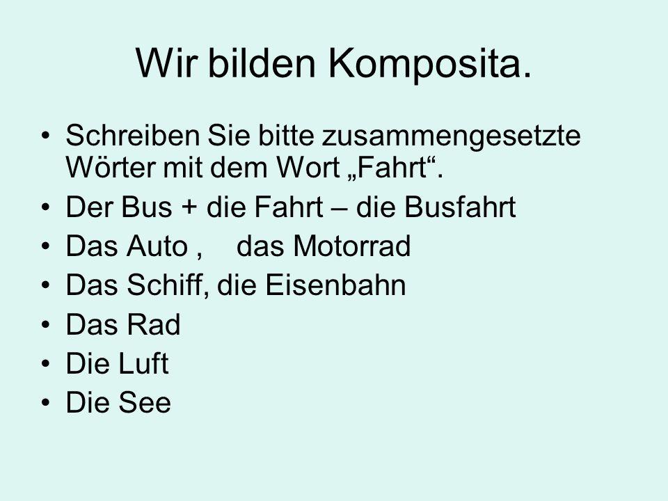 """Wir bilden Komposita. Schreiben Sie bitte zusammengesetzte Wörter mit dem Wort """"Fahrt"""". Der Bus + die Fahrt – die Busfahrt Das Auto, das Motorrad Das"""