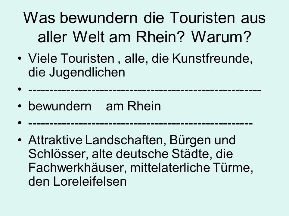 Was bewundern die Touristen aus aller Welt am Rhein? Warum? Viele Touristen, alle, die Kunstfreunde, die Jugendlichen --------------------------------