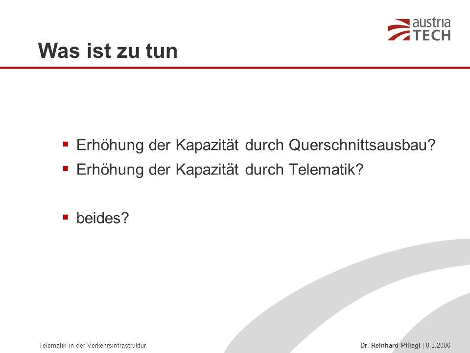 Telematik in der Verkehrsinfrastruktur Dr. Reinhard Pfliegl | 8.3.2006 Was ist zu tun  Erhöhung der Kapazität durch Querschnittsausbau?  Erhöhung de