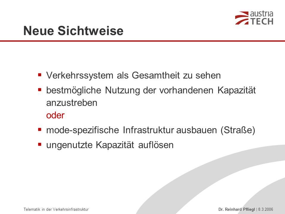 Telematik in der Verkehrsinfrastruktur Dr. Reinhard Pfliegl | 8.3.2006 Neue Sichtweise  Verkehrssystem als Gesamtheit zu sehen  bestmögliche Nutzung