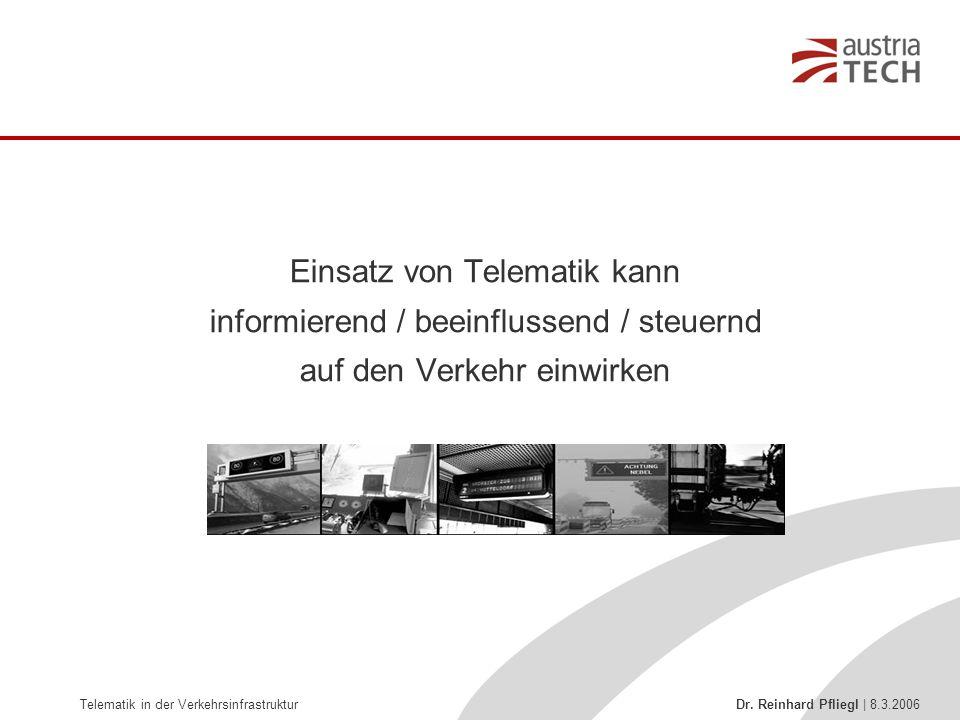 Telematik in der Verkehrsinfrastruktur Dr. Reinhard Pfliegl | 8.3.2006 Einsatz von Telematik kann informierend / beeinflussend / steuernd auf den Verk