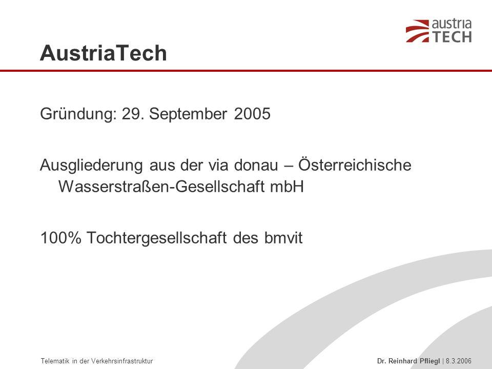Telematik in der Verkehrsinfrastruktur Dr. Reinhard Pfliegl | 8.3.2006 AustriaTech Gründung: 29. September 2005 Ausgliederung aus der via donau – Öste