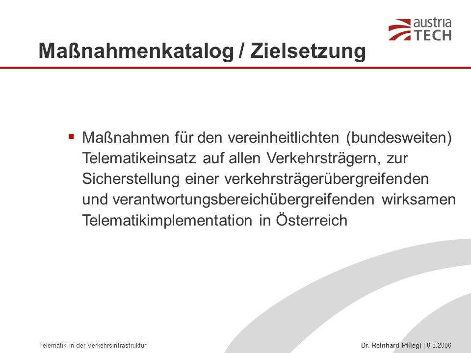 Telematik in der Verkehrsinfrastruktur Dr. Reinhard Pfliegl | 8.3.2006  Maßnahmen für den vereinheitlichten (bundesweiten) Telematikeinsatz auf allen