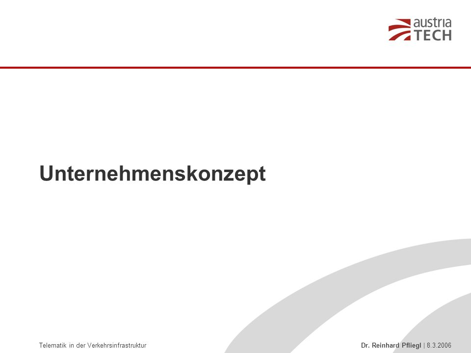 Telematik in der Verkehrsinfrastruktur Dr. Reinhard Pfliegl | 8.3.2006 Unternehmenskonzept