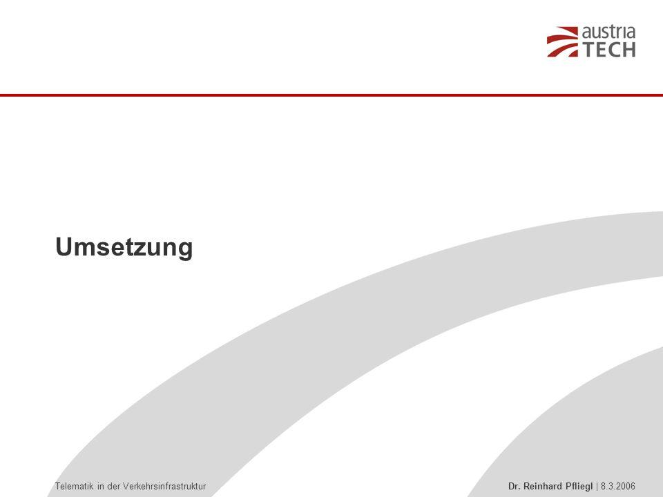 Telematik in der Verkehrsinfrastruktur Dr. Reinhard Pfliegl | 8.3.2006 Umsetzung