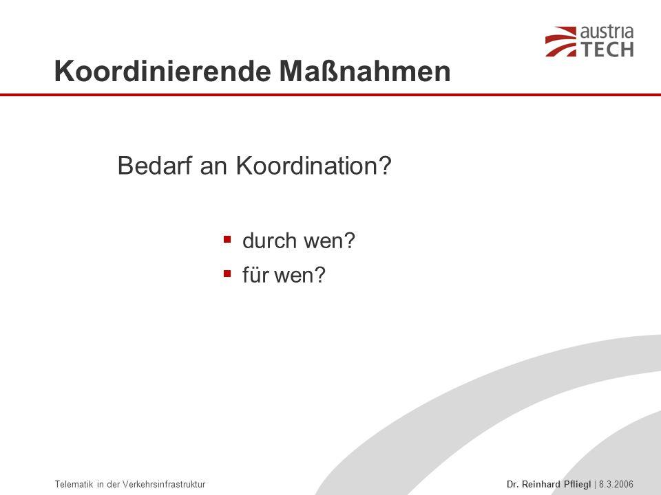 Telematik in der Verkehrsinfrastruktur Dr. Reinhard Pfliegl | 8.3.2006 Koordinierende Maßnahmen  durch wen?  für wen? Bedarf an Koordination?