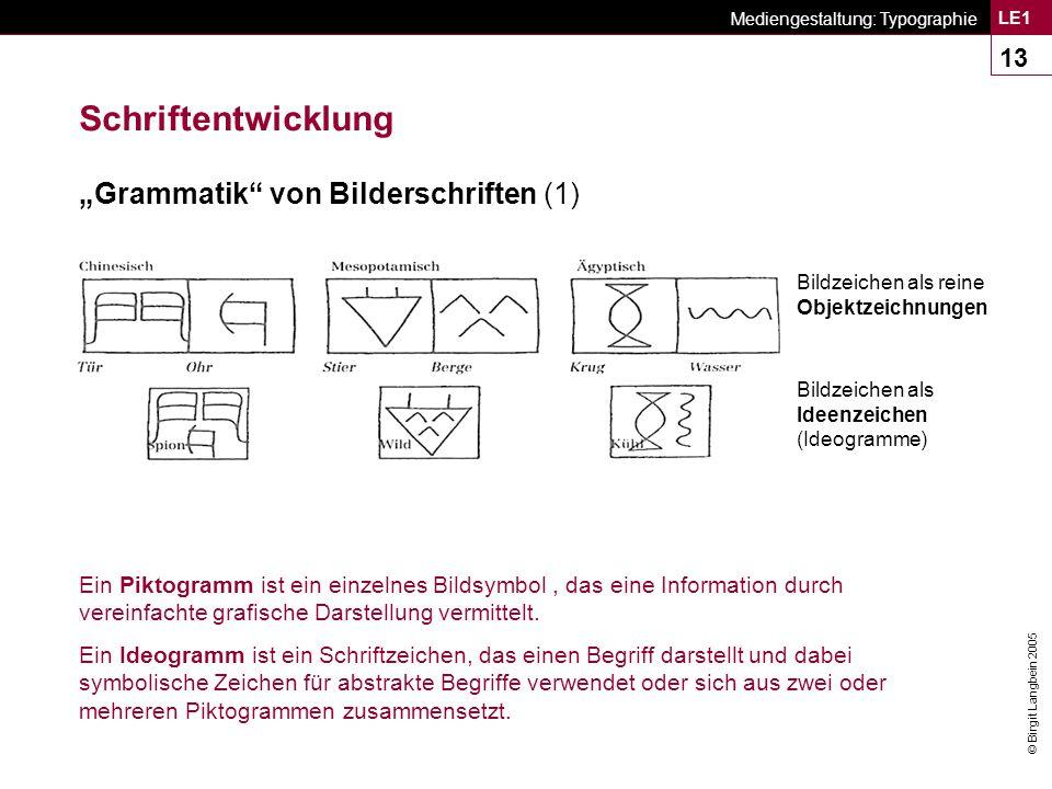 """© Birgit Langbein 2005 Mediengestaltung: Typographie LE1 13 Schriftentwicklung """"Grammatik von Bilderschriften (1) Bildzeichen als Ideenzeichen (Ideogramme) Bildzeichen als reine Objektzeichnungen Ein Piktogramm ist ein einzelnes Bildsymbol, das eine Information durch vereinfachte grafische Darstellung vermittelt."""
