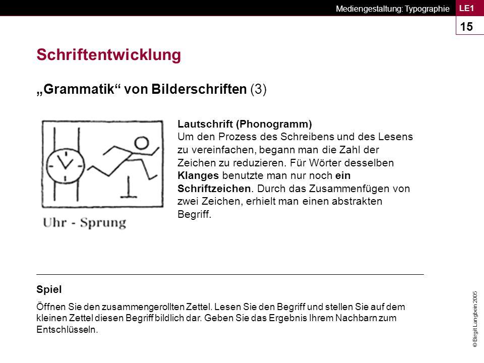 © Birgit Langbein 2005 Mediengestaltung: Typographie LE1 15 Lautschrift (Phonogramm) Um den Prozess des Schreibens und des Lesens zu vereinfachen, begann man die Zahl der Zeichen zu reduzieren.