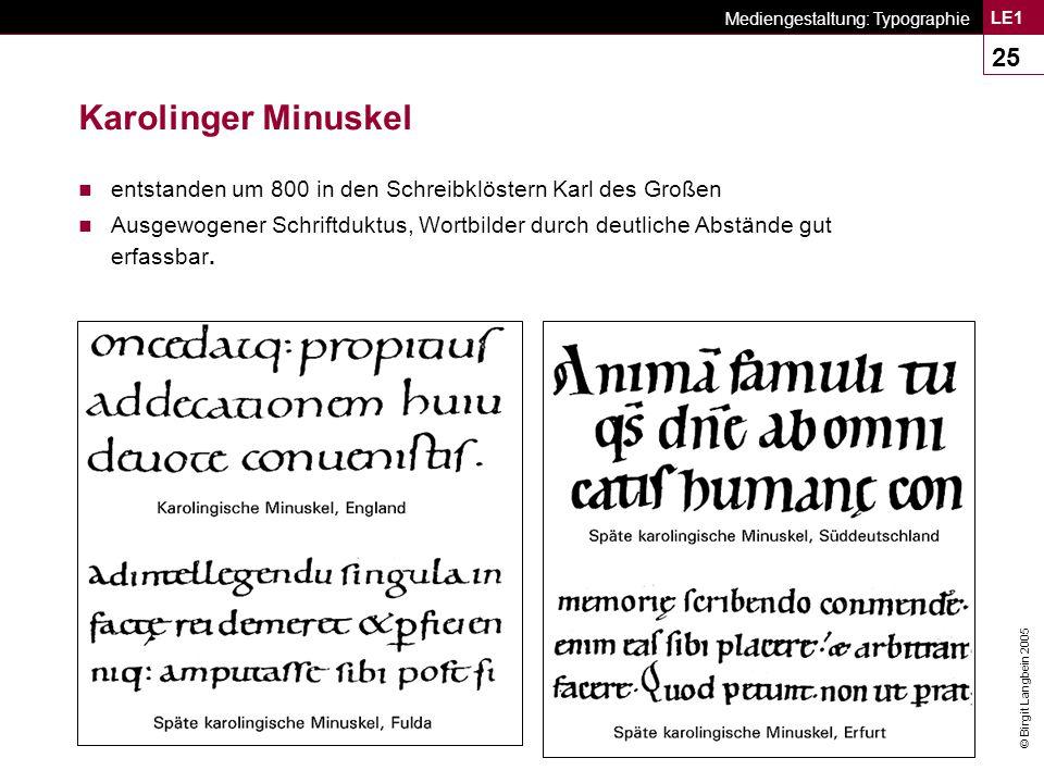 © Birgit Langbein 2005 Mediengestaltung: Typographie LE1 25 Karolinger Minuskel n entstanden um 800 in den Schreibklöstern Karl des Großen n Ausgewogener Schriftduktus, Wortbilder durch deutliche Abstände gut erfassbar.
