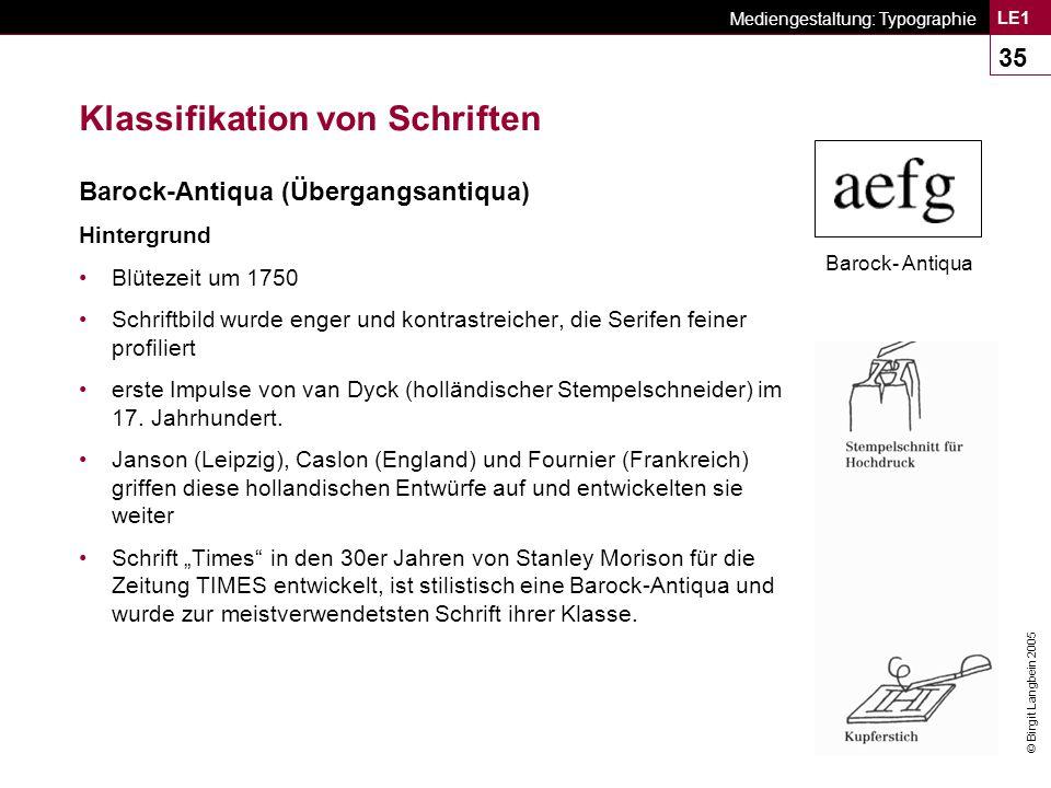 © Birgit Langbein 2005 Mediengestaltung: Typographie LE1 35 Klassifikation von Schriften Barock-Antiqua (Übergangsantiqua) Hintergrund Blütezeit um 1750 Schriftbild wurde enger und kontrastreicher, die Serifen feiner profiliert erste Impulse von van Dyck (holländischer Stempelschneider) im 17.