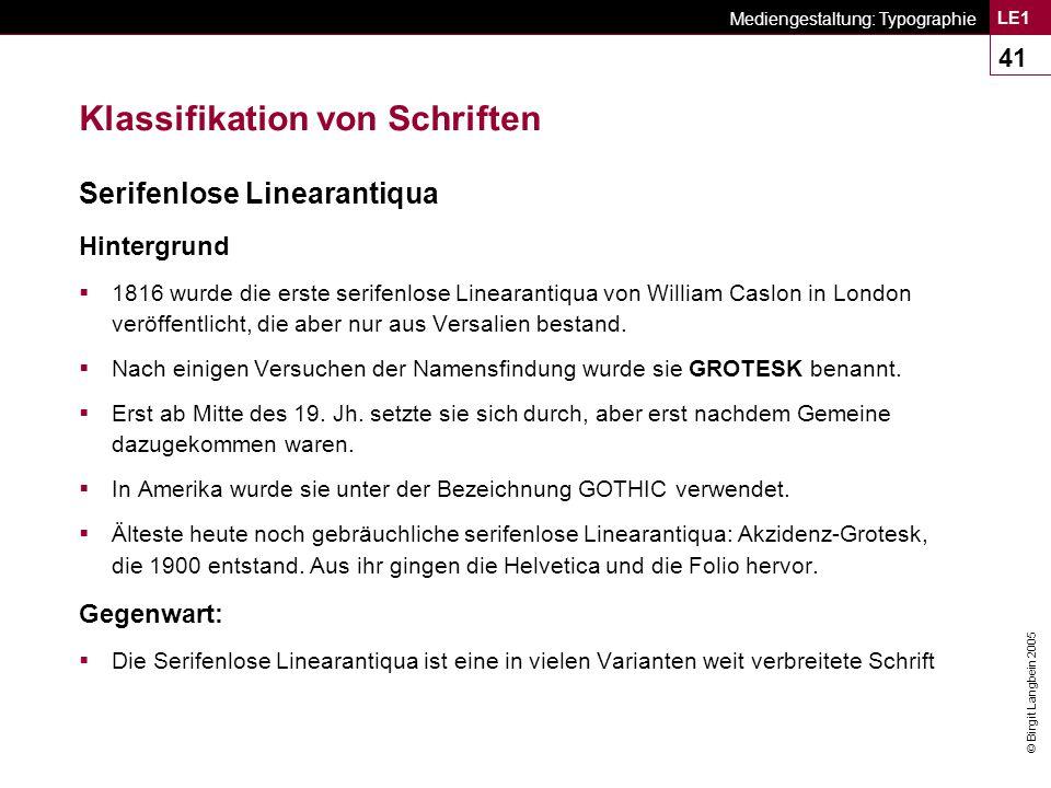 © Birgit Langbein 2005 Mediengestaltung: Typographie LE1 41 Klassifikation von Schriften Serifenlose Linearantiqua Hintergrund  1816 wurde die erste serifenlose Linearantiqua von William Caslon in London veröffentlicht, die aber nur aus Versalien bestand.