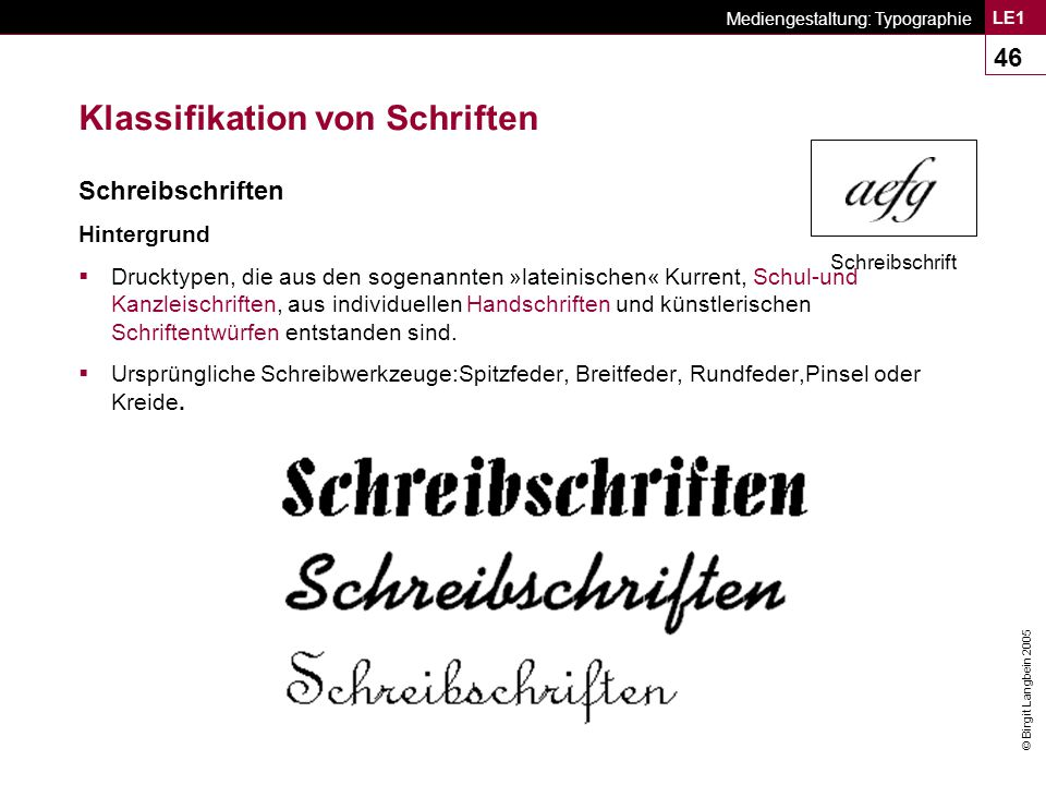 © Birgit Langbein 2005 Mediengestaltung: Typographie LE1 46 Klassifikation von Schriften Schreibschriften Hintergrund  Drucktypen, die aus den sogenannten »lateinischen« Kurrent, Schul-und Kanzleischriften, aus individuellen Handschriften und künstlerischen Schriftentwürfen entstanden sind.