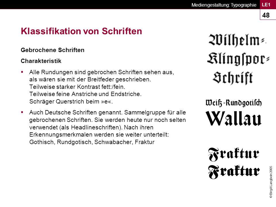 © Birgit Langbein 2005 Mediengestaltung: Typographie LE1 48 Klassifikation von Schriften Gebrochene Schriften Charakteristik  Alle Rundungen sind gebrochen Schriften sehen aus, als wären sie mit der Breitfeder geschrieben.