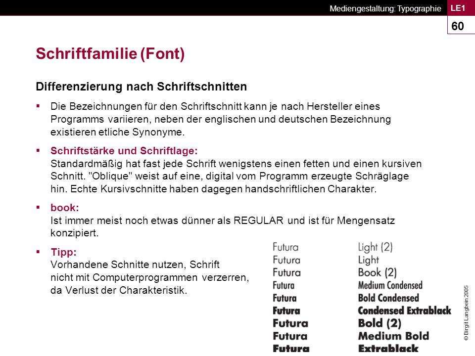 © Birgit Langbein 2005 Mediengestaltung: Typographie LE1 60 Schriftfamilie (Font) Differenzierung nach Schriftschnitten  Die Bezeichnungen für den Schriftschnitt kann je nach Hersteller eines Programms variieren, neben der englischen und deutschen Bezeichnung existieren etliche Synonyme.