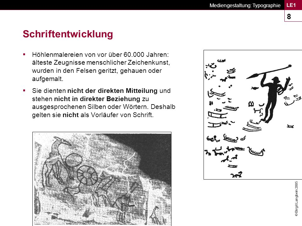 © Birgit Langbein 2005 Mediengestaltung: Typographie LE1 19 Buchstabenalphabet Das phönizische Konsonanten- Alphabet (1200 v.Chr.)  Erstes Volk, dessen Schriftsystem alle Konsonanten (22) seiner Sprache durch einfache Schriftzeichen wiedergeben konnte.