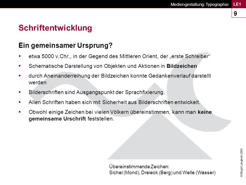 © Birgit Langbein 2005 Mediengestaltung: Typographie LE1 10 Schriftentwicklung n Zeichen: alles, was aufgrund einer vorher vereinbarten sozialen Konvention als etwas aufgefasst werden kann, das für etwas anderes steht.