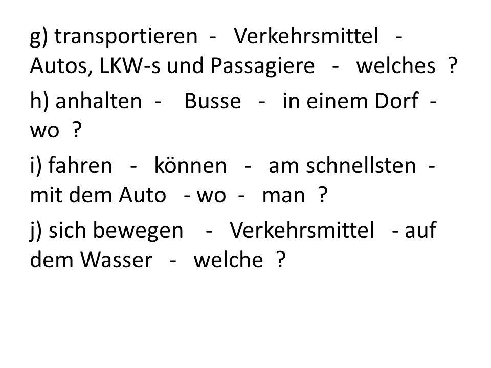 g) transportieren - Verkehrsmittel - Autos, LKW-s und Passagiere - welches ? h) anhalten - Busse - in einem Dorf - wo ? i) fahren - können - am schnel
