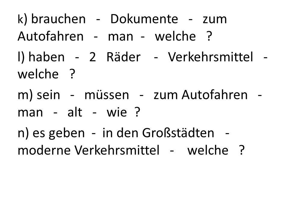 k ) brauchen - Dokumente - zum Autofahren - man - welche ? l) haben - 2 Räder - Verkehrsmittel - welche ? m) sein - müssen - zum Autofahren - man - al