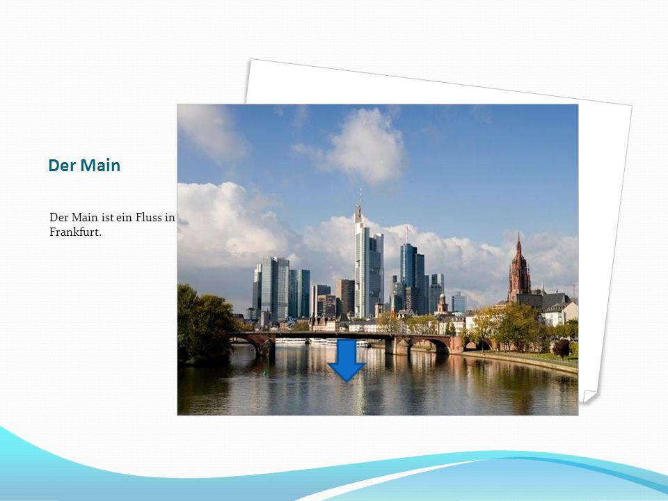 Der Main Der Main ist ein Fluss in Frankfurt.
