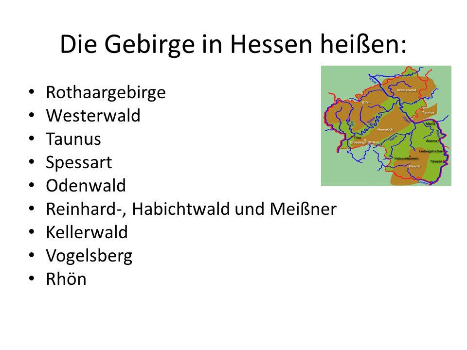Die Gebirge in Hessen heißen: Rothaargebirge Westerwald Taunus Spessart Odenwald Reinhard-, Habichtwald und Meißner Kellerwald Vogelsberg Rhön