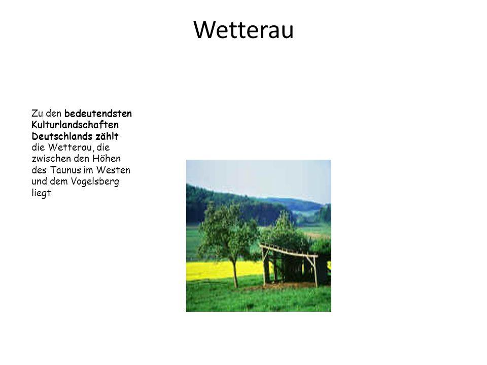 Wetterau Zu den bedeutendsten Kulturlandschaften Deutschlands zählt die Wetterau, die zwischen den Höhen des Taunus im Westen und dem Vogelsberg liegt