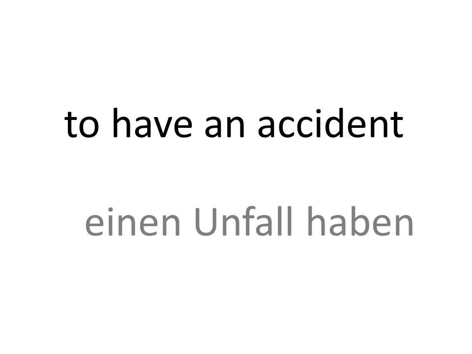 to have an accident einen Unfall haben