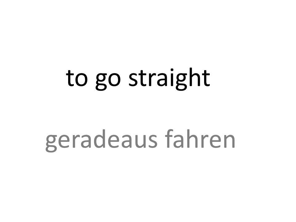 to go straight geradeaus fahren